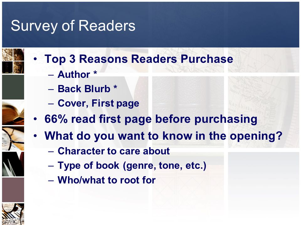 Survey of Readers Top 3 Reasons Readers Purchase –Author * –Back Blurb * –Cover, First page 66% read first page before purchasing What do you want to know in the opening.