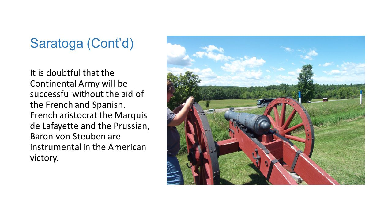 Saratoga (Cont'd) It is doubtful that the Continental Army will be successful without the aid of the French and Spanish.