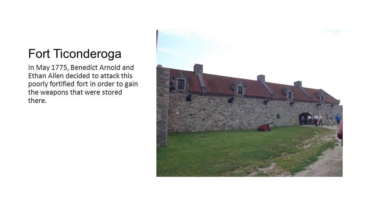 Fort Ticonderoga In May 1775, Benedict Arnold and Ethan Allen decided to attack this poorly fortified fort in order to gain the weapons that were stored there.