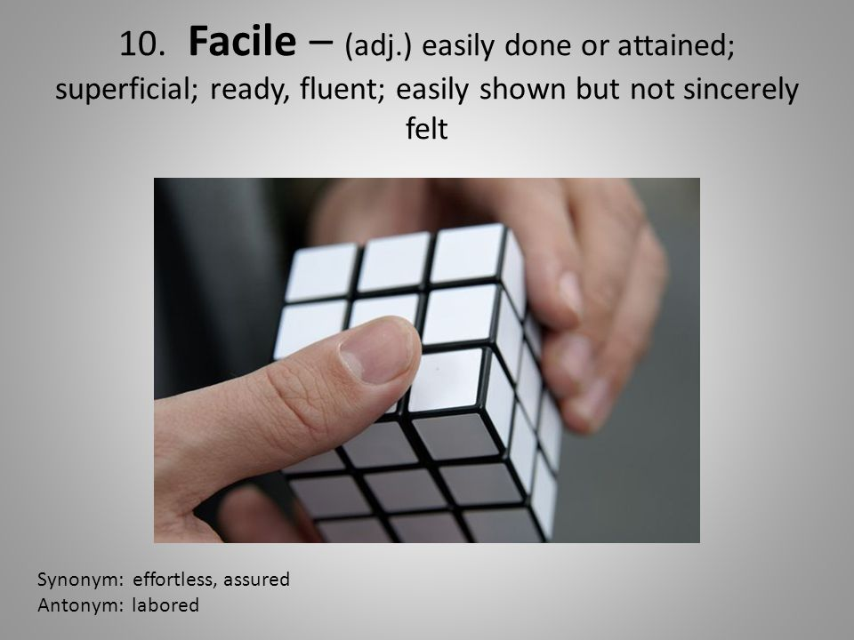 10. Facile – (adj.) easily done or attained; superficial; ready, fluent; easily shown but not sincerely felt Synonym: effortless, assured Antonym: lab