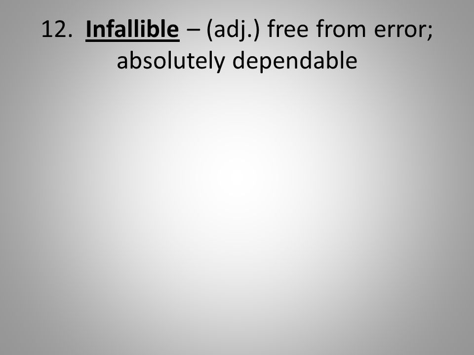 12. Infallible – (adj.) free from error; absolutely dependable