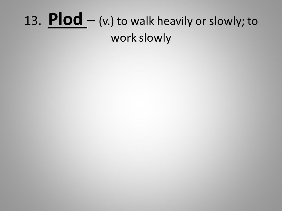 13. Plod – (v.) to walk heavily or slowly; to work slowly