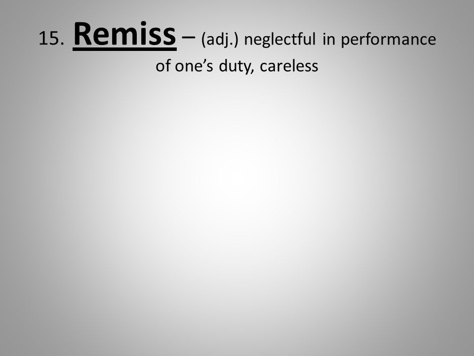 15. Remiss – (adj.) neglectful in performance of one's duty, careless