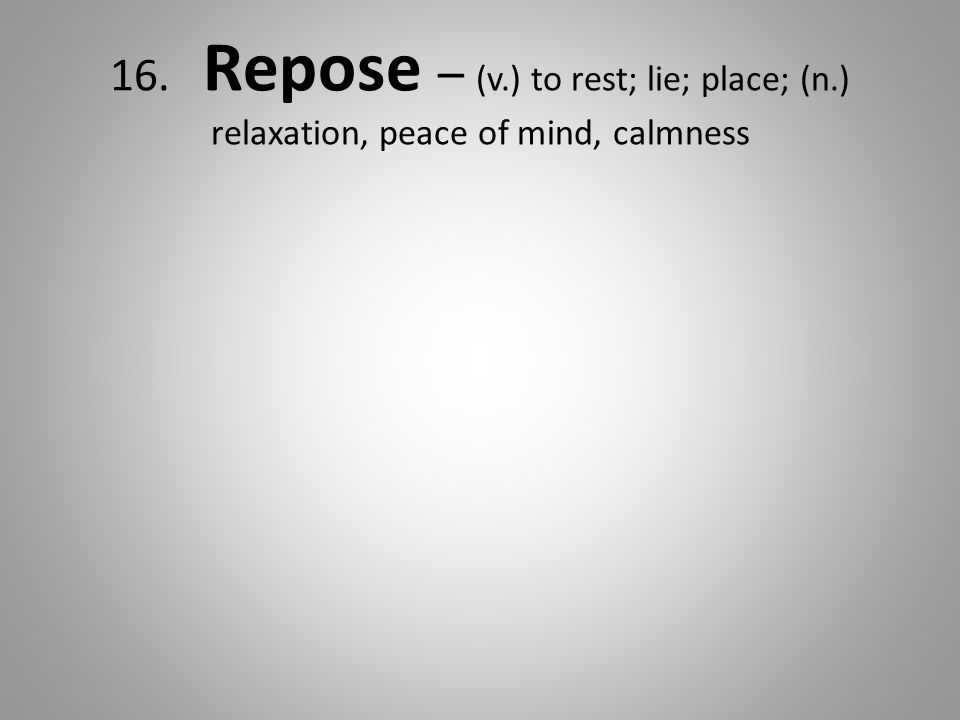 16. Repose – (v.) to rest; lie; place; (n.) relaxation, peace of mind, calmness