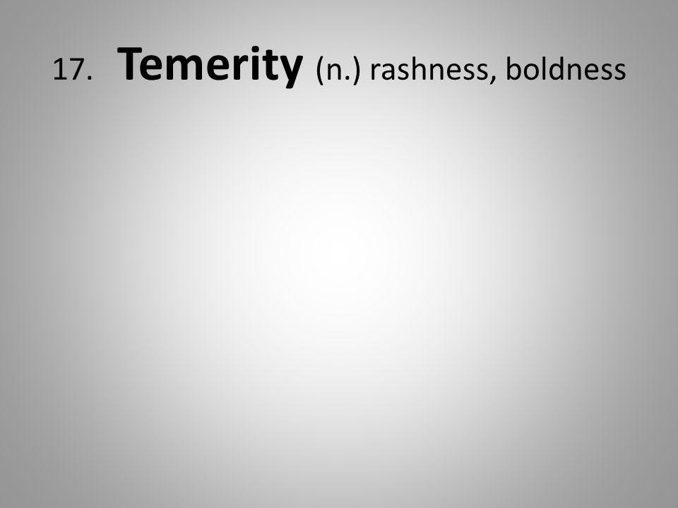 17. Temerity (n.) rashness, boldness