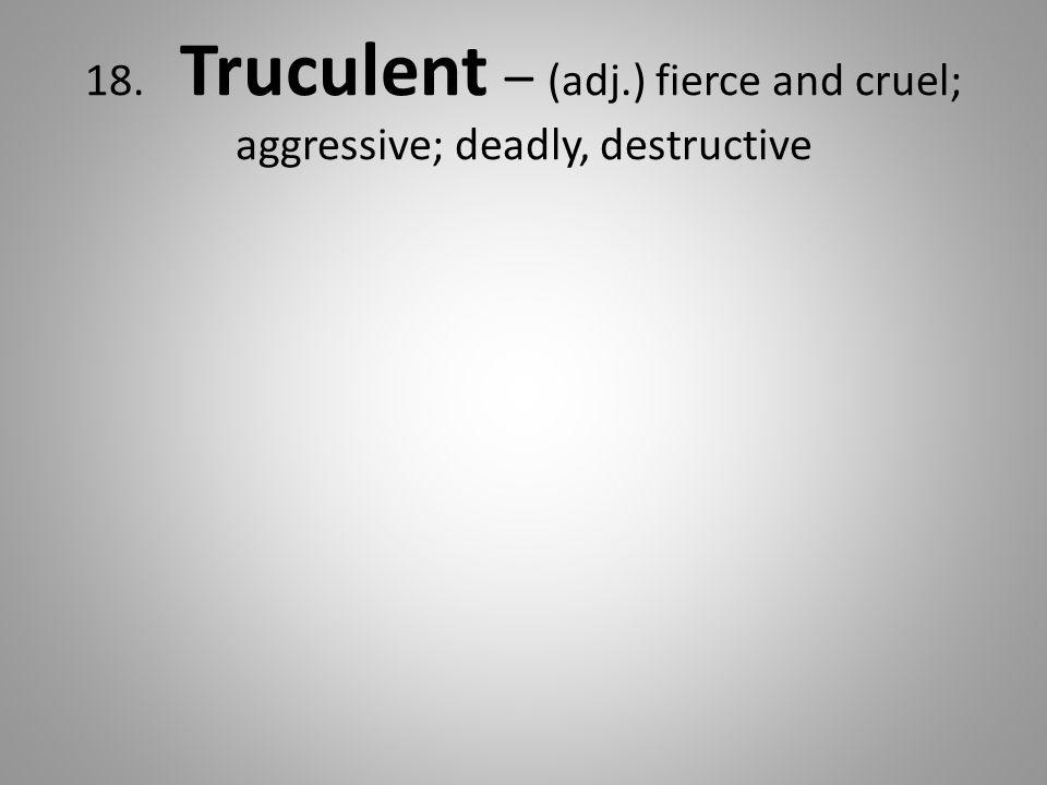18. Truculent – (adj.) fierce and cruel; aggressive; deadly, destructive