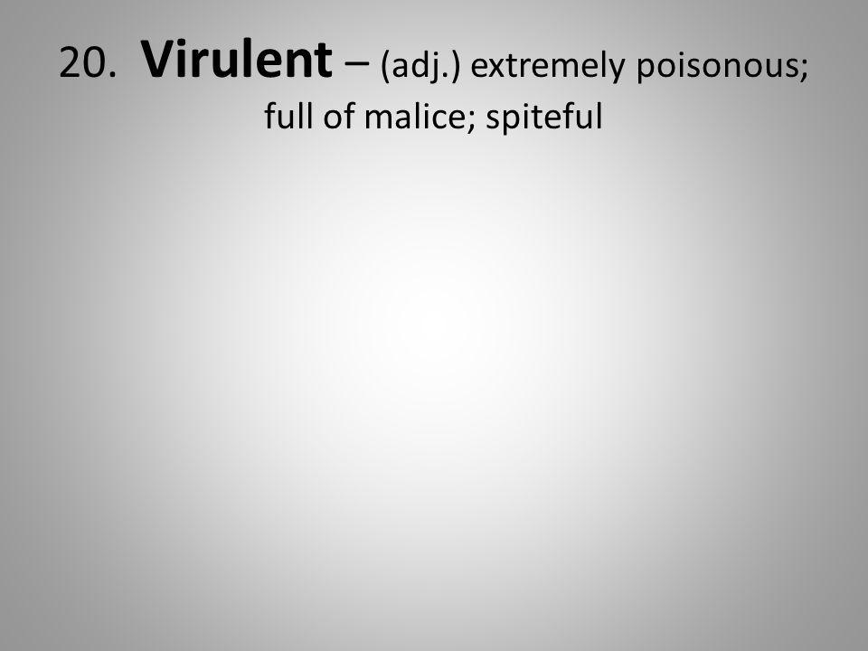 20. Virulent – (adj.) extremely poisonous; full of malice; spiteful