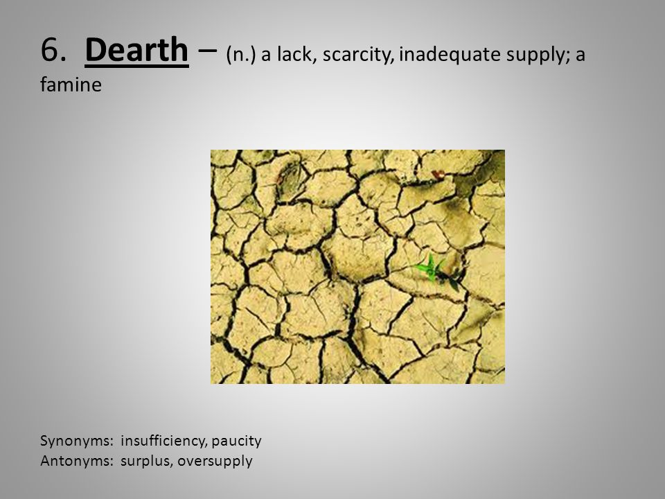 6. Dearth – (n.) a lack, scarcity, inadequate supply; a famine Synonyms: insufficiency, paucity Antonyms: surplus, oversupply