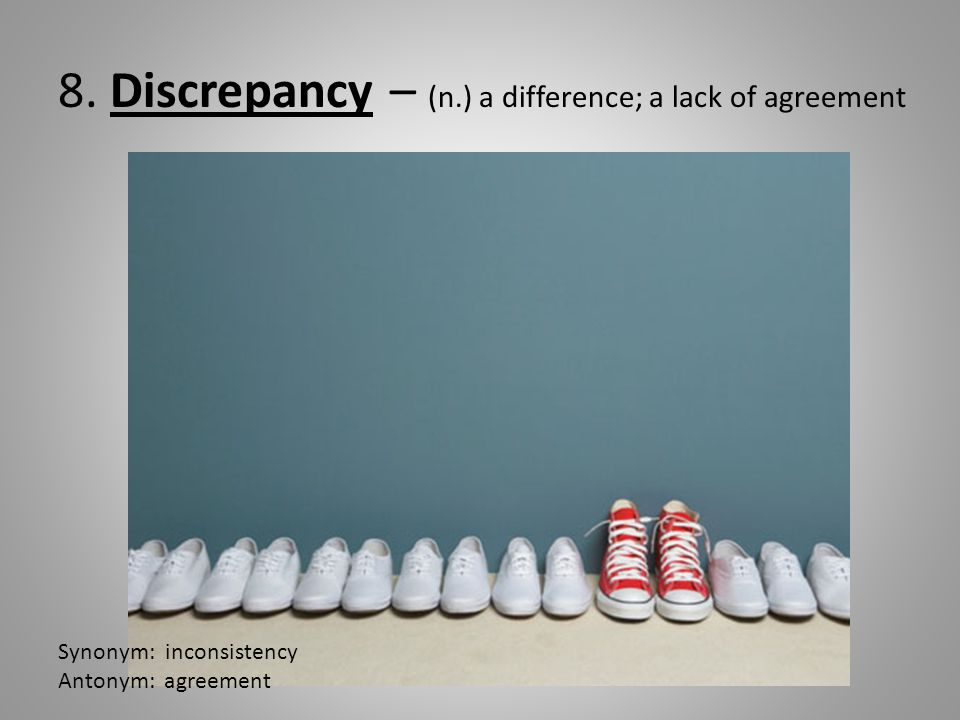 8. Discrepancy – (n.) a difference; a lack of agreement Synonym: inconsistency Antonym: agreement