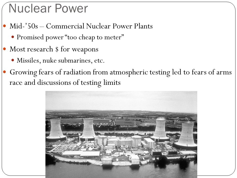 Nuclear Power Mid-'50s – Commercial Nuclear Power Plants Promised power too cheap to meter Most research $ for weapons Missiles, nuke submarines, etc.