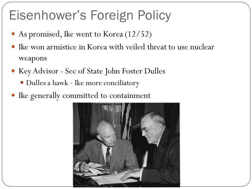 Eisenhower's Foreign Policy As promised, Ike went to Korea (12/52) Ike won armistice in Korea with veiled threat to use nuclear weapons Key Advisor - Sec of State John Foster Dulles Dulles a hawk - Ike more conciliatory Ike generally committed to containment