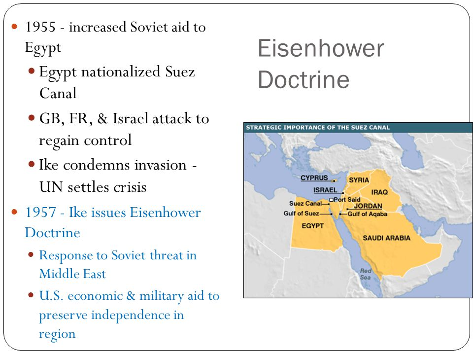 Eisenhower Doctrine 1955 - increased Soviet aid to Egypt Egypt nationalized Suez Canal GB, FR, & Israel attack to regain control Ike condemns invasion - UN settles crisis 1957 - Ike issues Eisenhower Doctrine Response to Soviet threat in Middle East U.S.