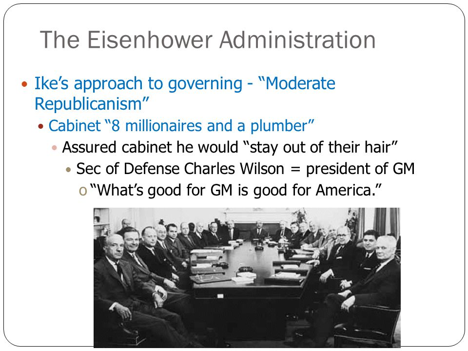 The Eisenhower Administration Ike's approach to governing - Moderate Republicanism Cabinet 8 millionaires and a plumber Assured cabinet he would stay out of their hair Sec of Defense Charles Wilson = president of GM o What's good for GM is good for America.