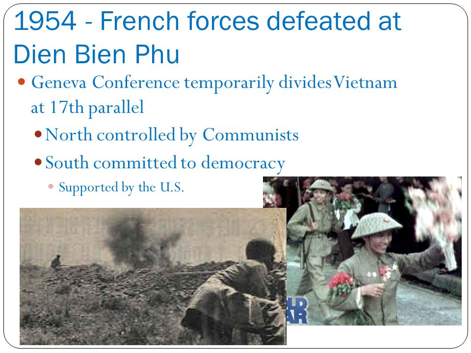 1954 - French forces defeated at Dien Bien Phu Geneva Conference temporarily divides Vietnam at 17th parallel North controlled by Communists South committed to democracy Supported by the U.S.