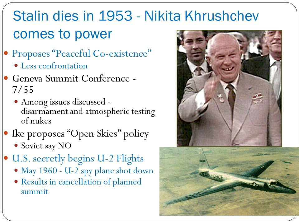 Stalin dies in 1953 - Nikita Khrushchev comes to power Proposes Peaceful Co-existence Less confrontation Geneva Summit Conference - 7/55 Among issues discussed - disarmament and atmospheric testing of nukes Ike proposes Open Skies policy Soviet say NO U.S.