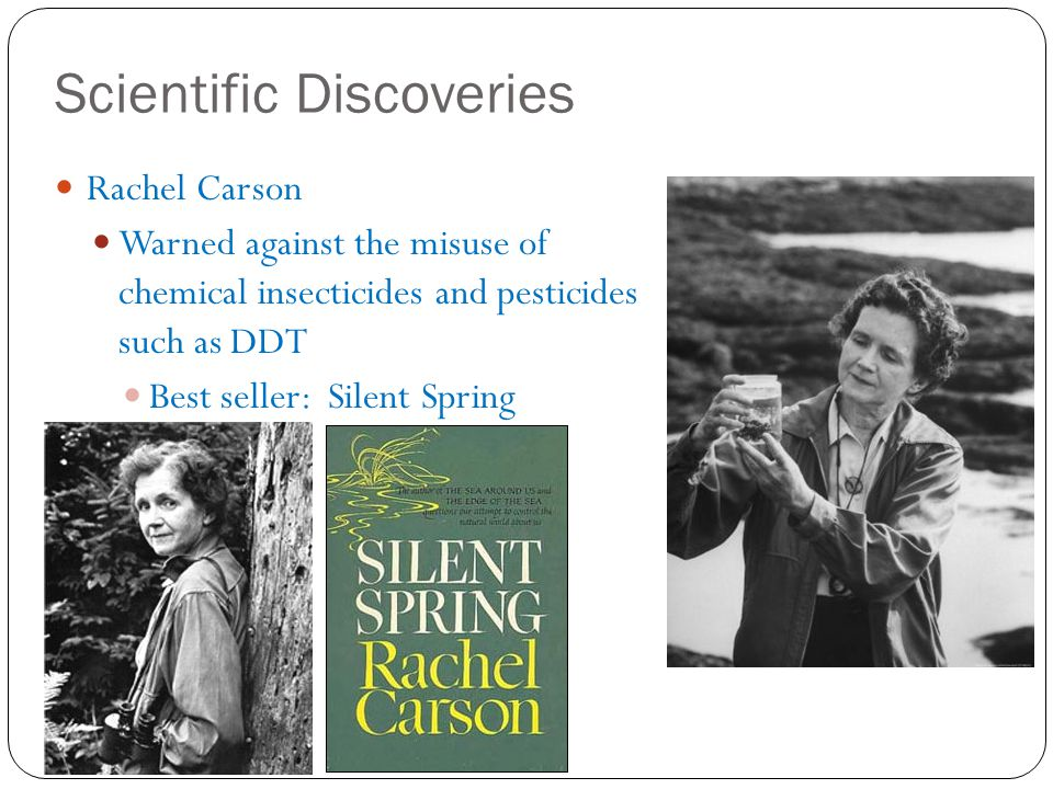 Scientific Discoveries Rachel Carson Warned against the misuse of chemical insecticides and pesticides such as DDT Best seller: Silent Spring