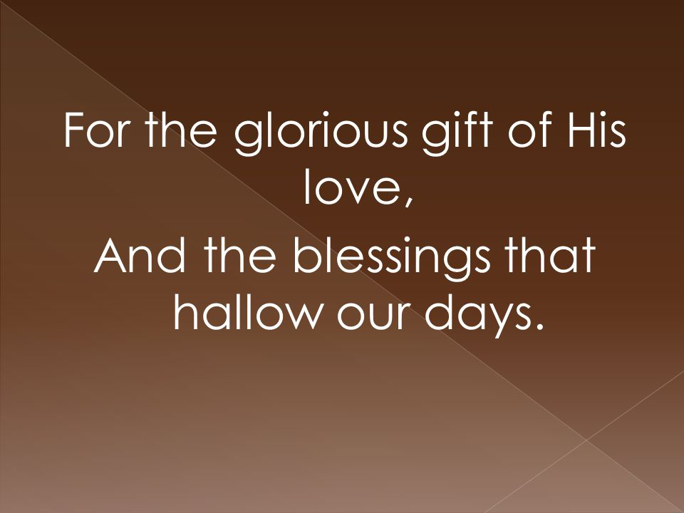 For the glorious gift of His love, And the blessings that hallow our days.