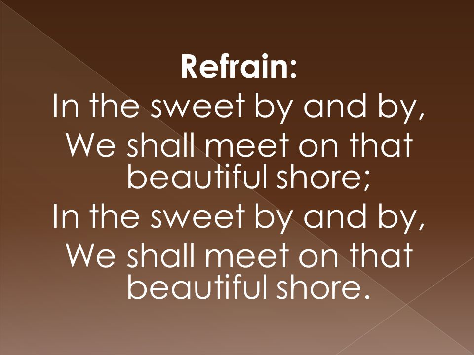 Refrain: In the sweet by and by, We shall meet on that beautiful shore; In the sweet by and by, We shall meet on that beautiful shore.