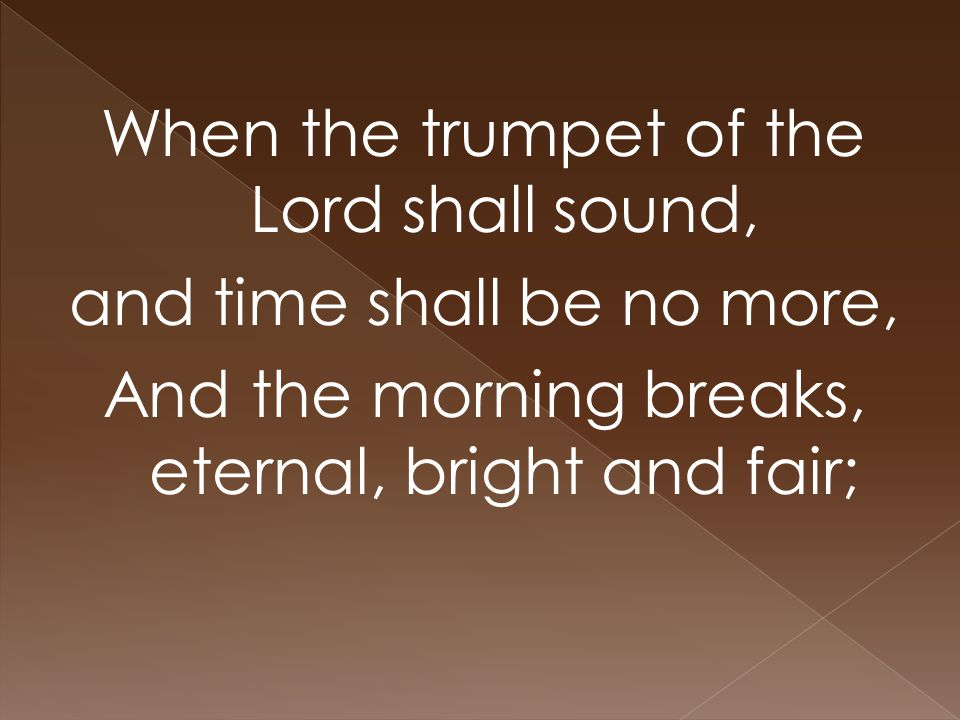When the trumpet of the Lord shall sound, and time shall be no more, And the morning breaks, eternal, bright and fair;