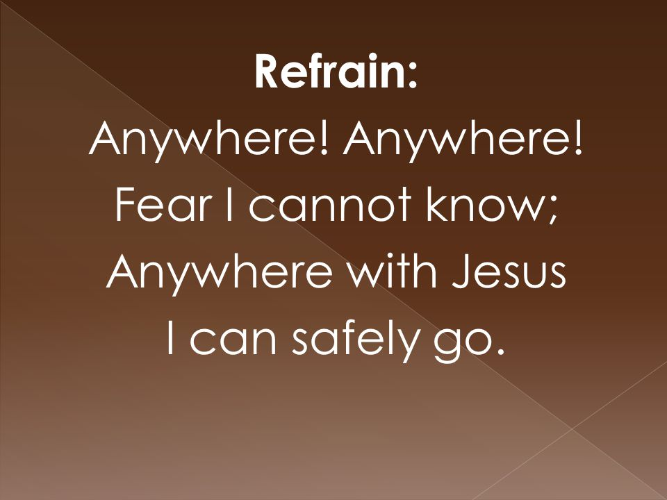 Refrain: Anywhere! Fear I cannot know; Anywhere with Jesus I can safely go.