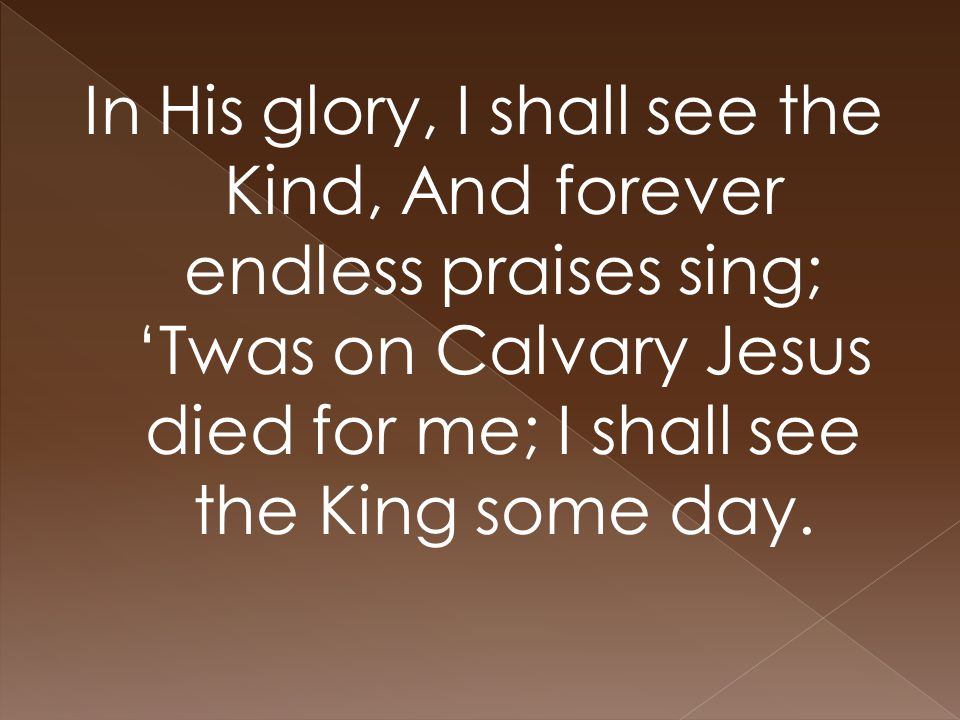 In His glory, I shall see the Kind, And forever endless praises sing; 'Twas on Calvary Jesus died for me; I shall see the King some day.