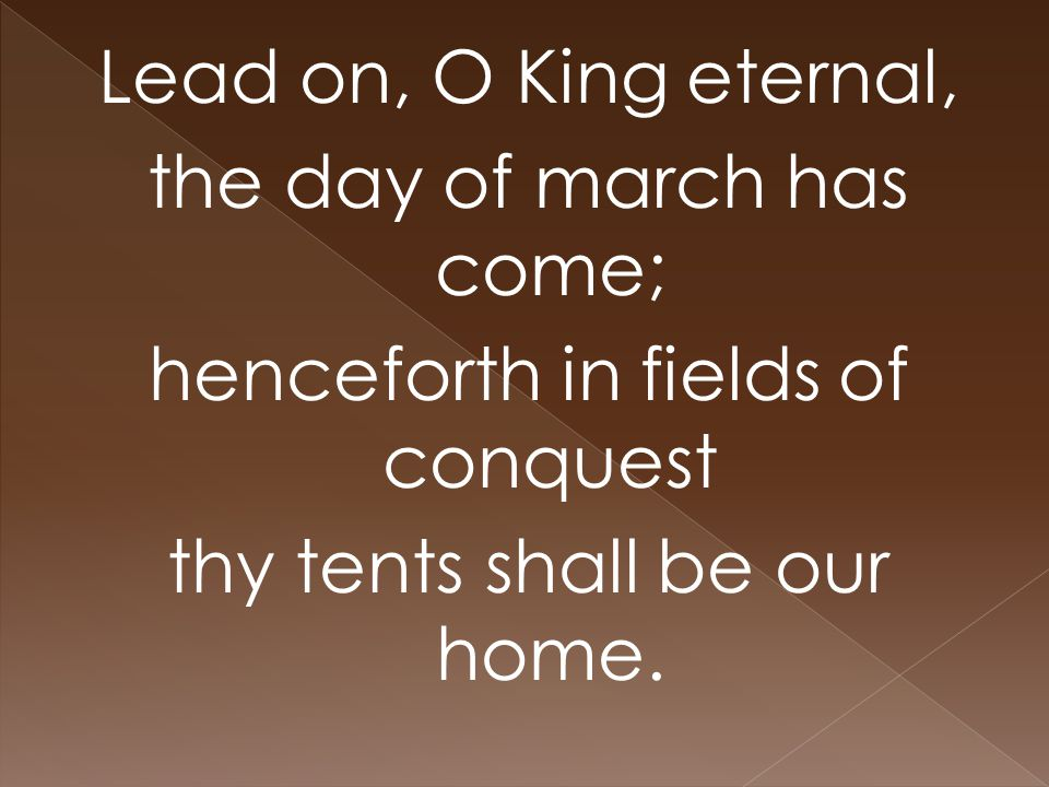 Lead on, O King eternal, the day of march has come; henceforth in fields of conquest thy tents shall be our home.