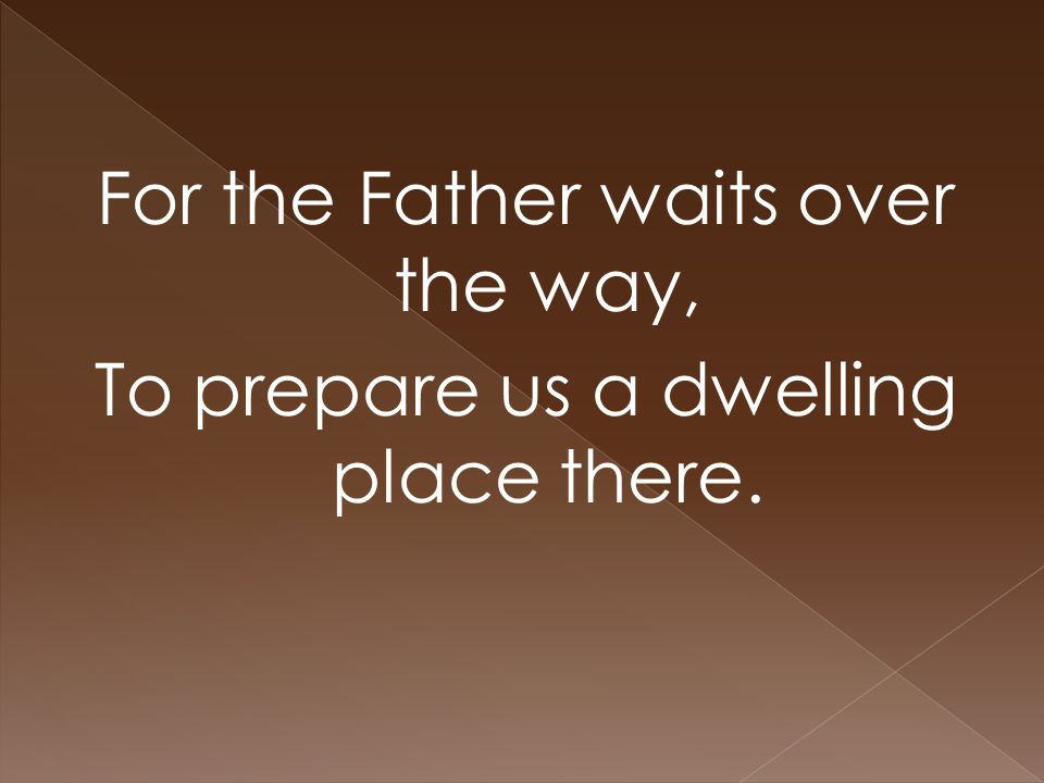 For the Father waits over the way, To prepare us a dwelling place there.