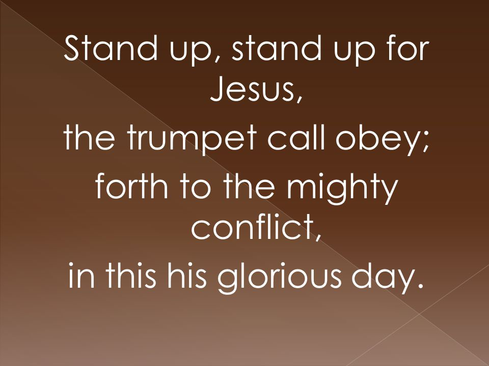 Stand up, stand up for Jesus, the trumpet call obey; forth to the mighty conflict, in this his glorious day.