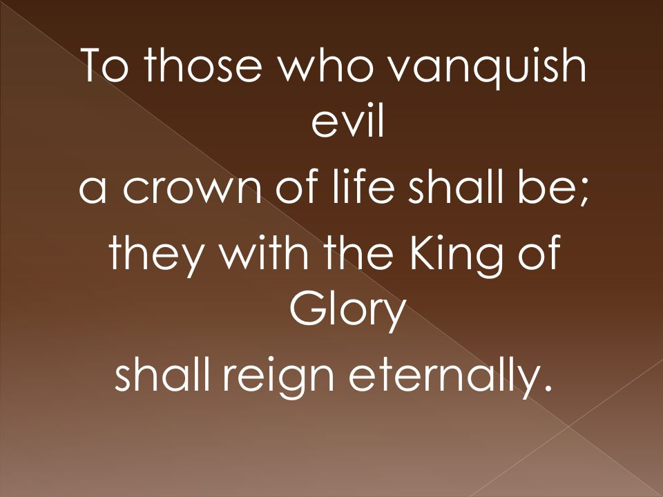 To those who vanquish evil a crown of life shall be; they with the King of Glory shall reign eternally.