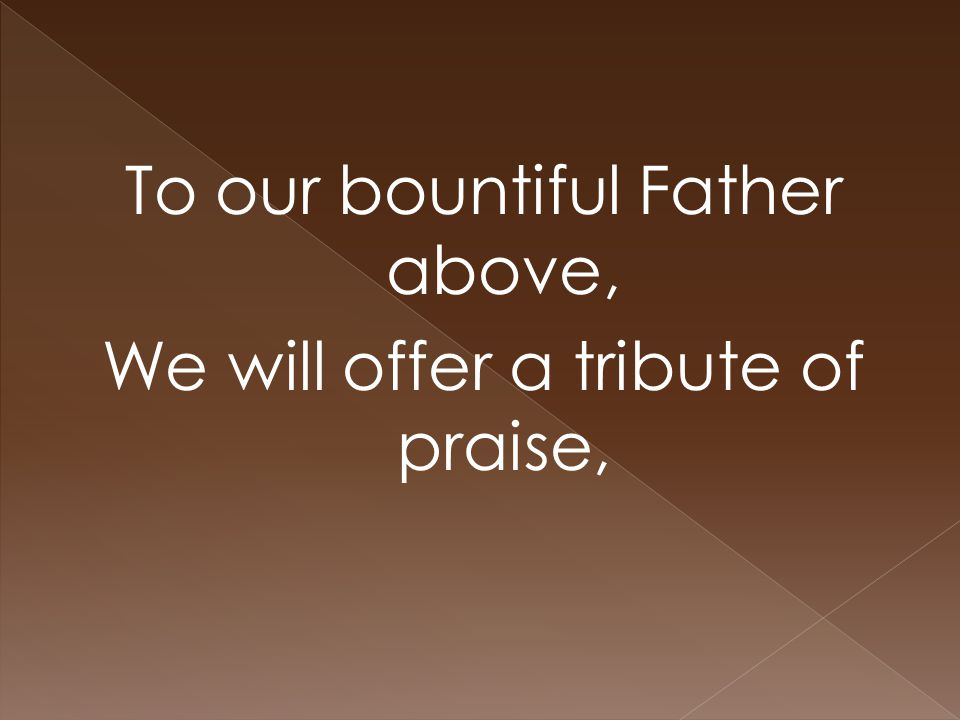 To our bountiful Father above, We will offer a tribute of praise,