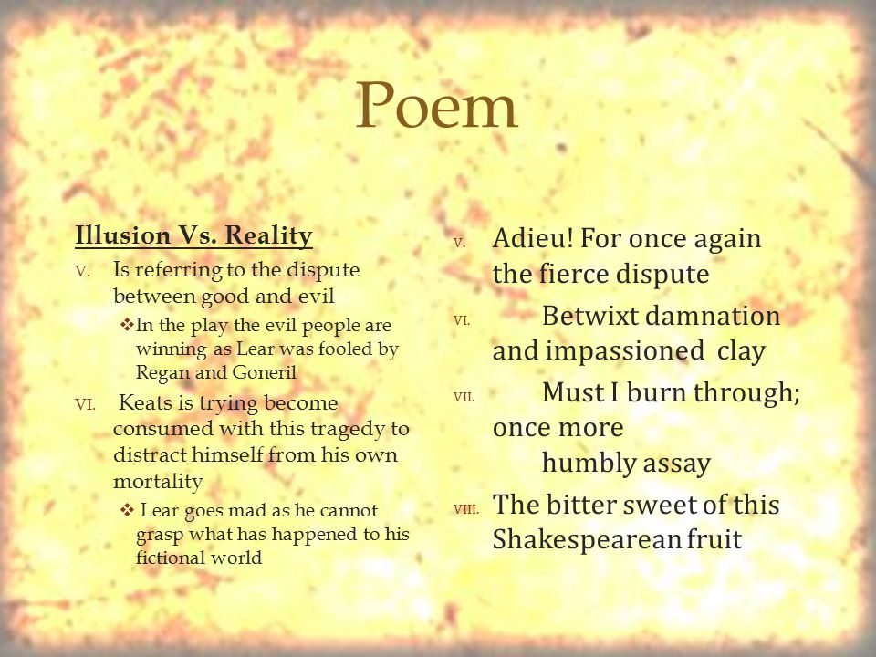  Poem Illusion Vs. Reality V. Is referring to the dispute between good and evil  In the play the evil people are winning as Lear was fooled by Regan