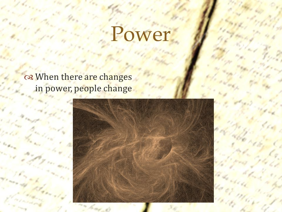  Power  When there are changes in power, people change