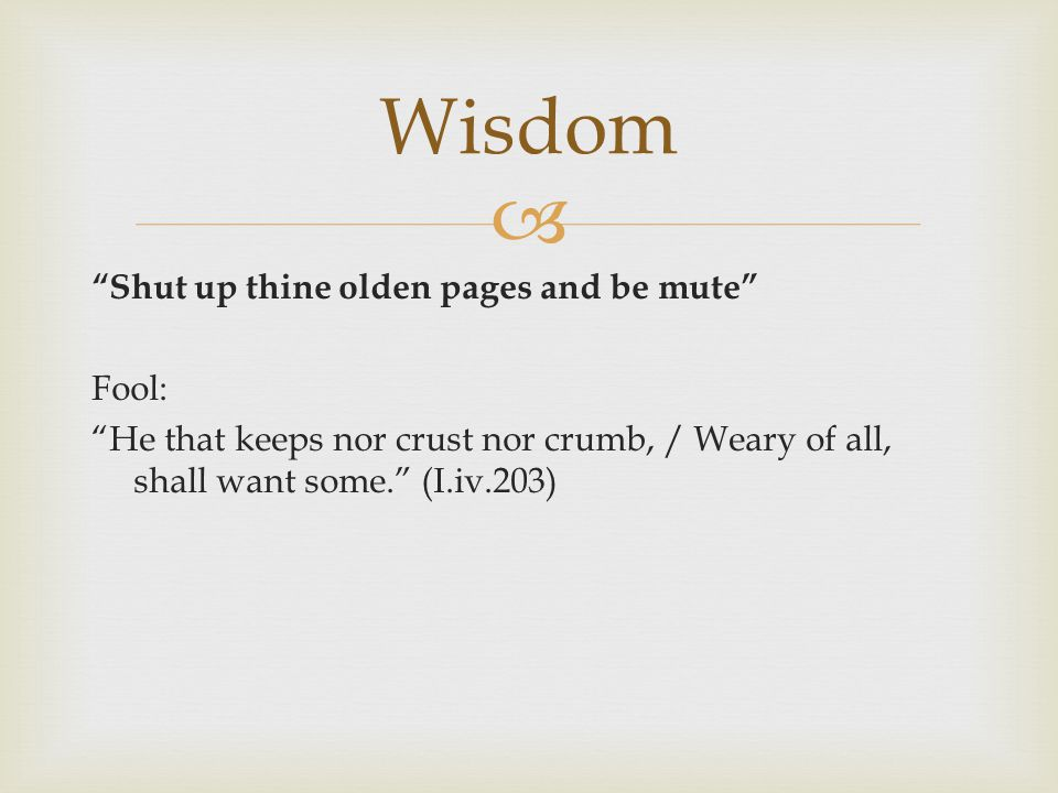  Shut up thine olden pages and be mute Fool: He that keeps nor crust nor crumb, / Weary of all, shall want some. (I.iv.203) Wisdom