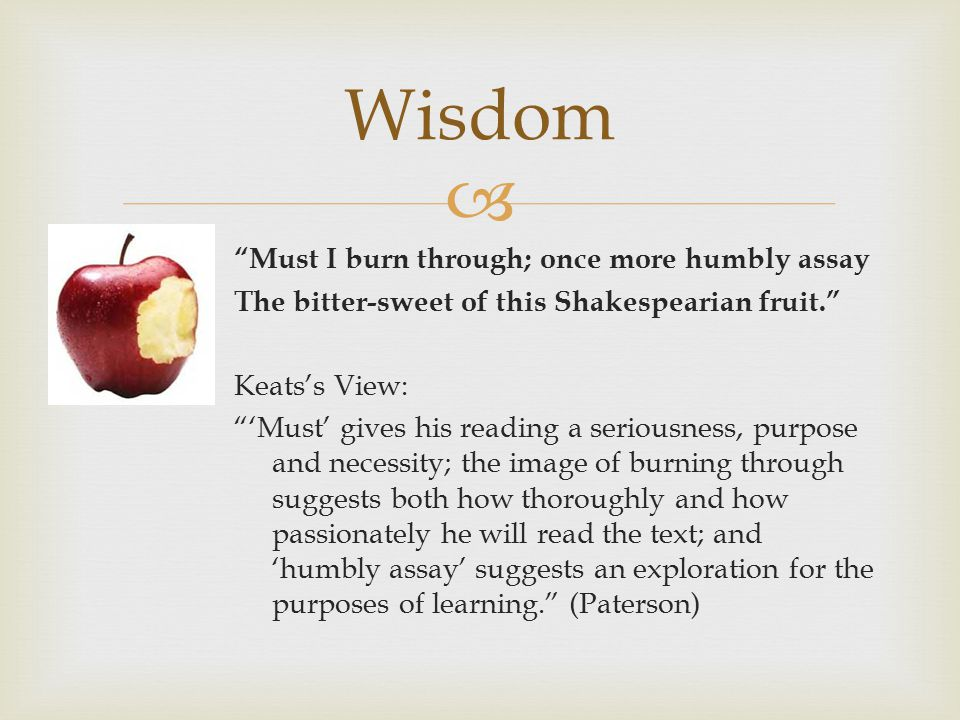 """ """"Must I burn through; once more humbly assay The bitter-sweet of this Shakespearian fruit."""" Keats's View: """"'Must' gives his reading a seriousness, p"""