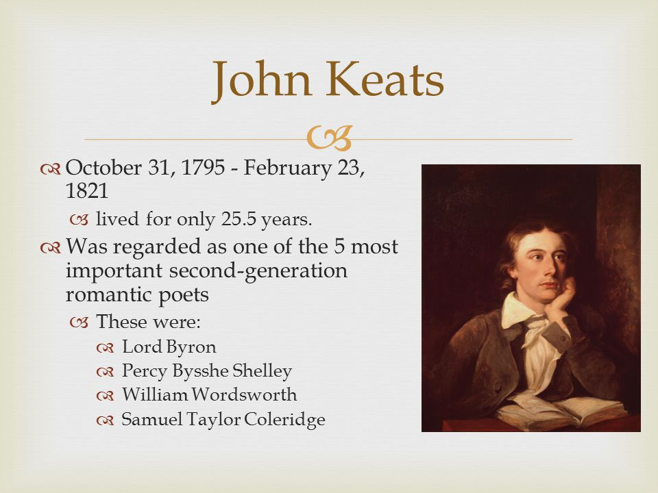   October 31, 1795 - February 23, 1821  lived for only 25.5 years.  Was regarded as one of the 5 most important second-generation romantic poets 
