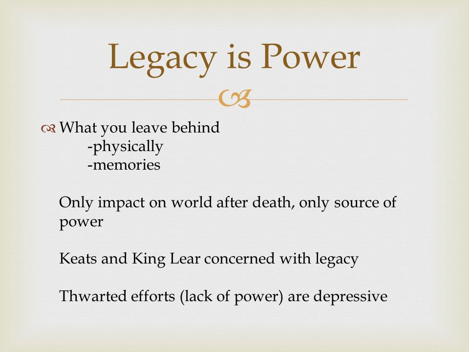   What you leave behind -physically -memories Only impact on world after death, only source of power Keats and King Lear concerned with legacy Thwar
