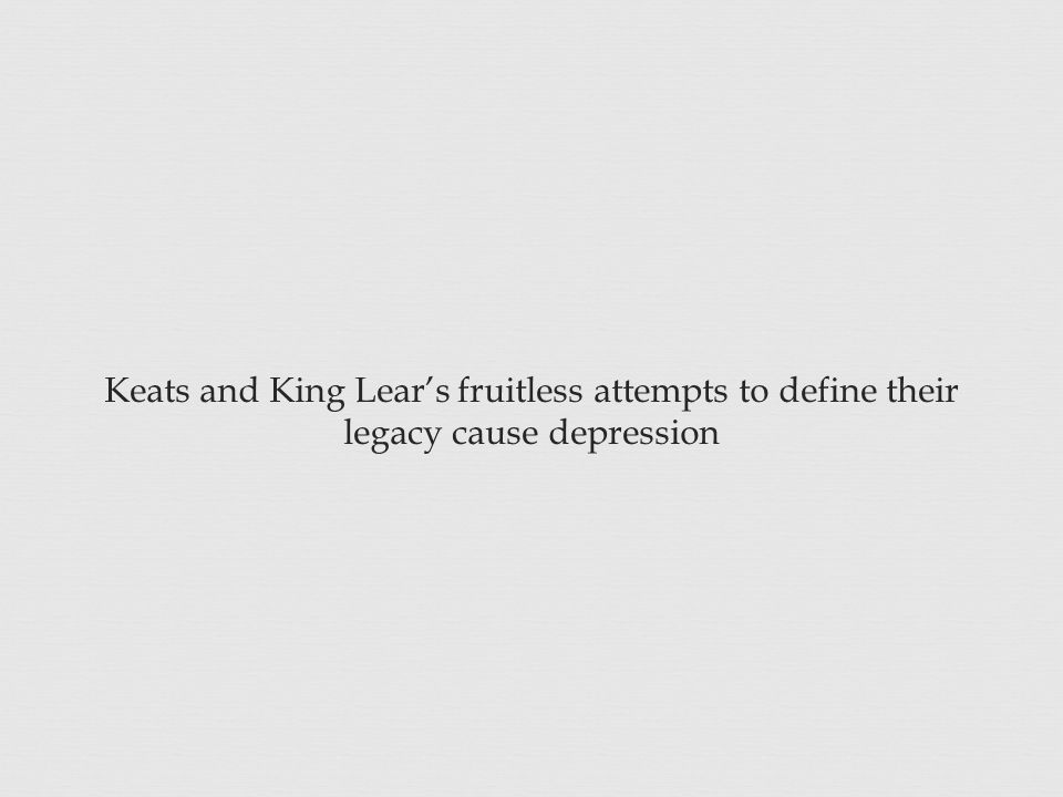 Keats and King Lear's fruitless attempts to define their legacy cause depression