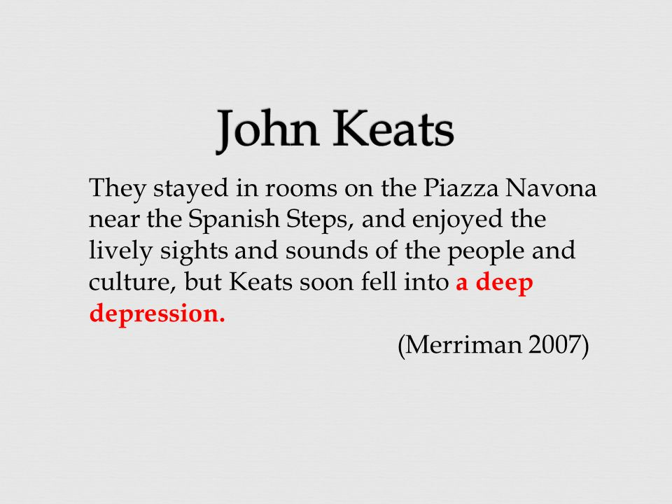 They stayed in rooms on the Piazza Navona near the Spanish Steps, and enjoyed the lively sights and sounds of the people and culture, but Keats soon f