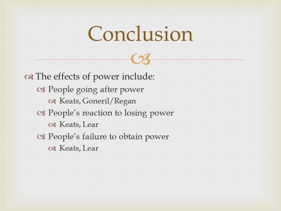   The effects of power include:  People going after power  Keats, Goneril/Regan  People's reaction to losing power  Keats, Lear  People's failure to obtain power  Keats, Lear Conclusion