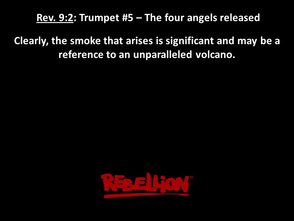 Rev. 9:2: Trumpet #5 – The four angels released Clearly, the smoke that arises is significant and may be a reference to an unparalleled volcano.
