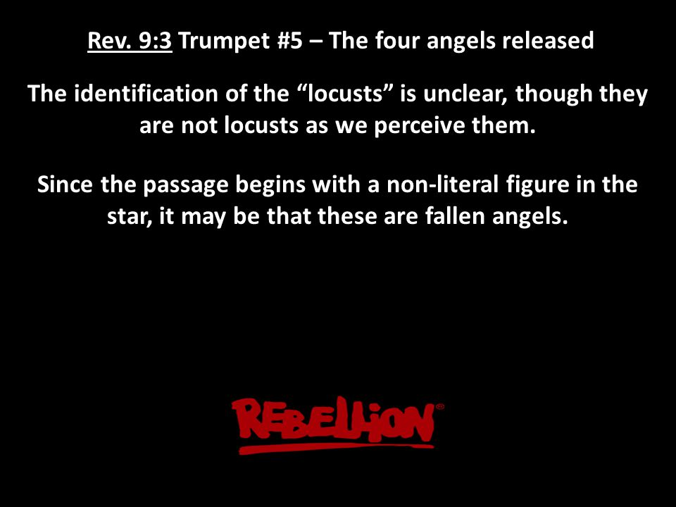 """Rev. 9:3 Trumpet #5 – The four angels released The identification of the """"locusts"""" is unclear, though they are not locusts as we perceive them. Since"""