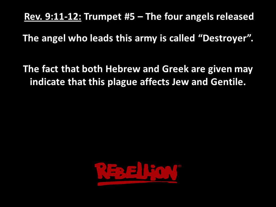 """Rev. 9:11-12: Trumpet #5 – The four angels released The angel who leads this army is called """"Destroyer"""". The fact that both Hebrew and Greek are given"""
