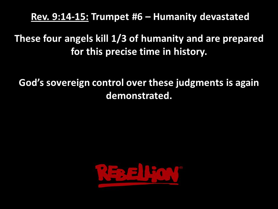 Rev. 9:14-15: Trumpet #6 – Humanity devastated These four angels kill 1/3 of humanity and are prepared for this precise time in history. God's soverei