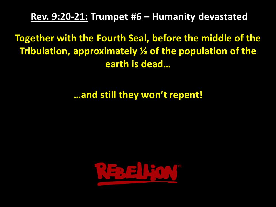 Rev. 9:20-21: Trumpet #6 – Humanity devastated Together with the Fourth Seal, before the middle of the Tribulation, approximately ½ of the population