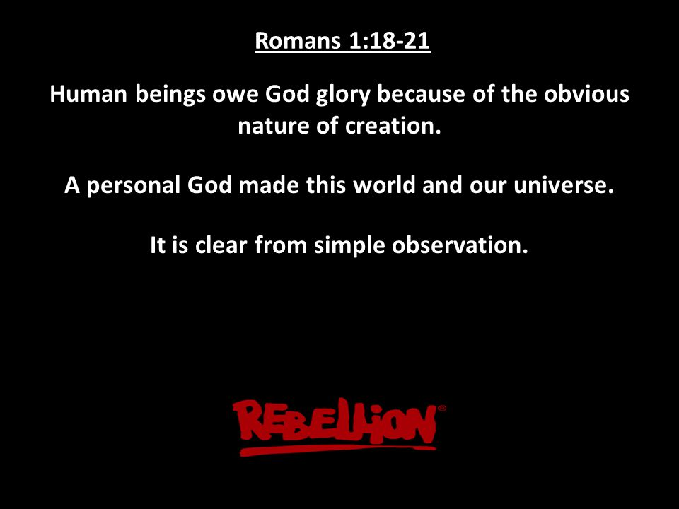Romans 1:18-21 Human beings owe God glory because of the obvious nature of creation.
