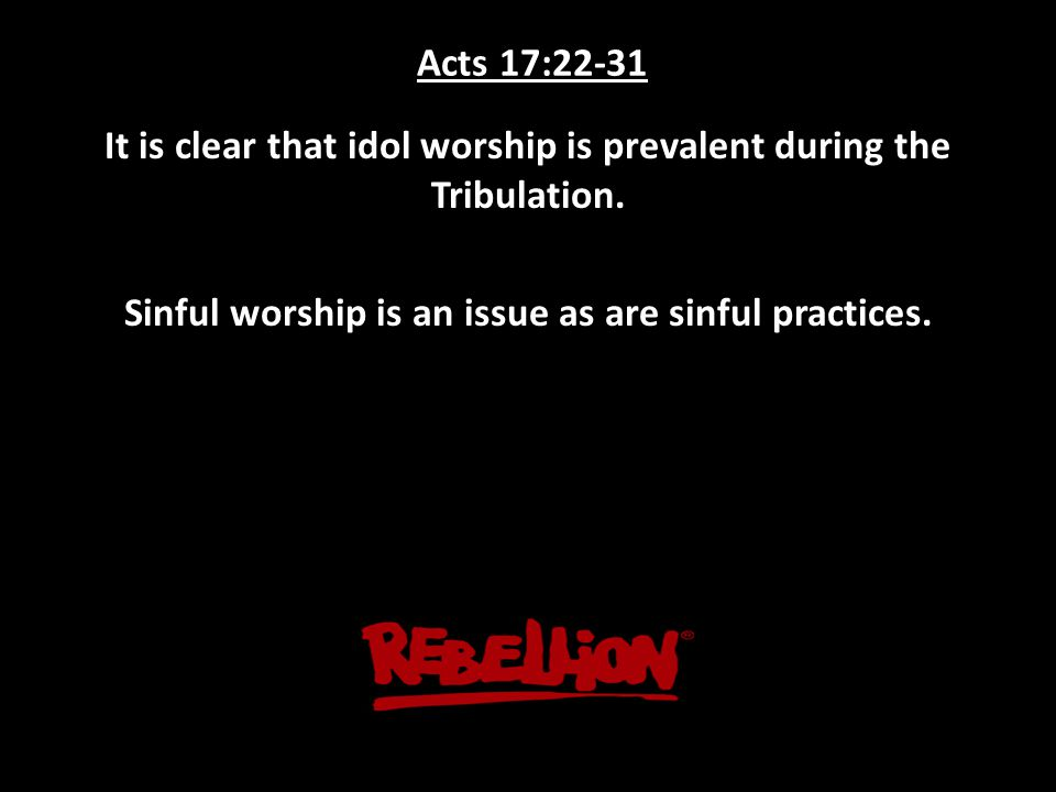 Acts 17:22-31 It is clear that idol worship is prevalent during the Tribulation.