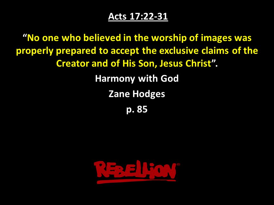 Acts 17:22-31 No one who believed in the worship of images was properly prepared to accept the exclusive claims of the Creator and of His Son, Jesus Christ .