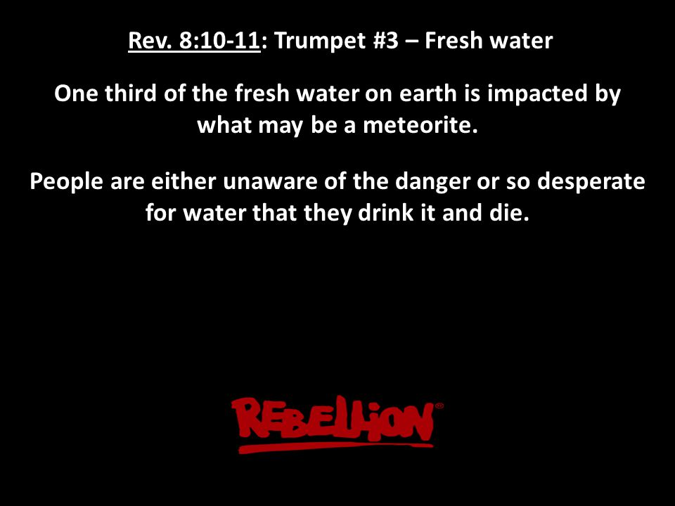 Rev. 8:10-11: Trumpet #3 – Fresh water One third of the fresh water on earth is impacted by what may be a meteorite. People are either unaware of the