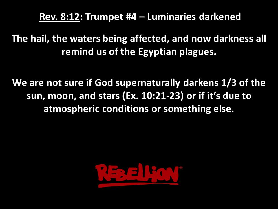 Rev. 8:12: Trumpet #4 – Luminaries darkened The hail, the waters being affected, and now darkness all remind us of the Egyptian plagues. We are not su