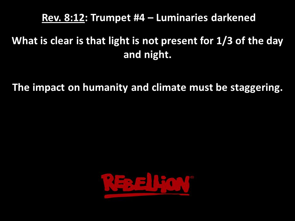 Rev. 8:12: Trumpet #4 – Luminaries darkened What is clear is that light is not present for 1/3 of the day and night. The impact on humanity and climat